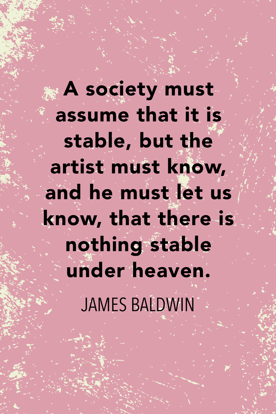 """<p>""""A society must assume that it is stable, but the artist must know, and he must let us know, that there is nothing stable under heaven,"""" Baldwin wrote in his 1962 essay <em>The Creative Process.</em></p>"""