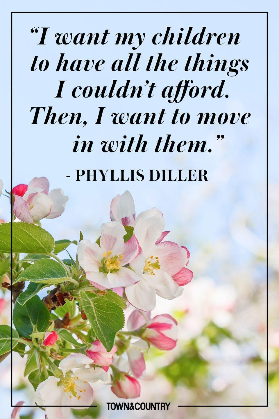 """<p>""""I want my children to have all the things I couldn't afford. Then, I want to move in with them.""""</p><p>- Phyllis Diller</p>"""