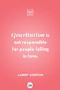 <p>Gravitation is not responsible for people falling in love.</p>