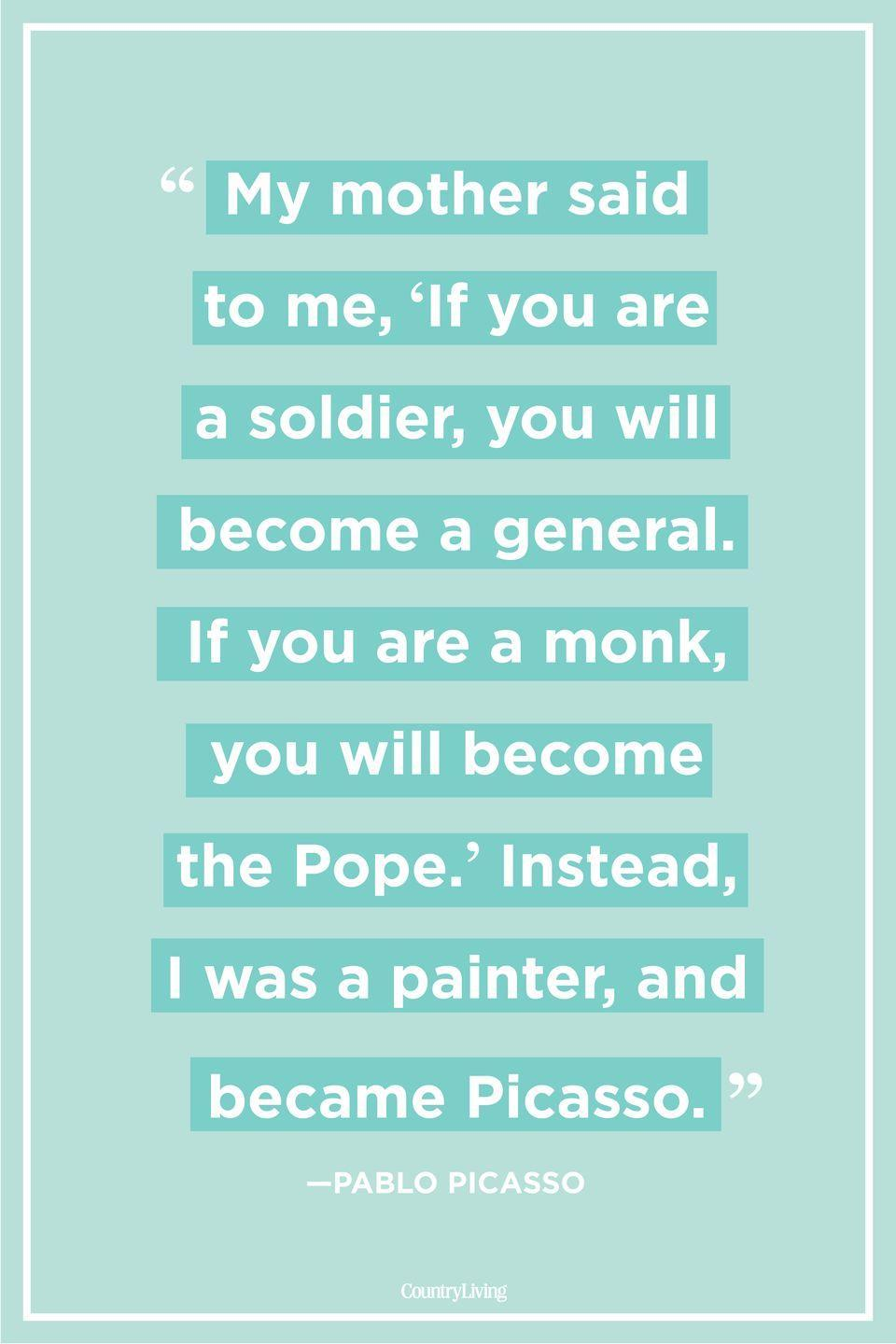 "<p>""My mother said to me, 'If you are a soldier, you will become a general. If you are a monk, you will become the Pope.' Instead, I was a painter, and became Picasso."" </p>"