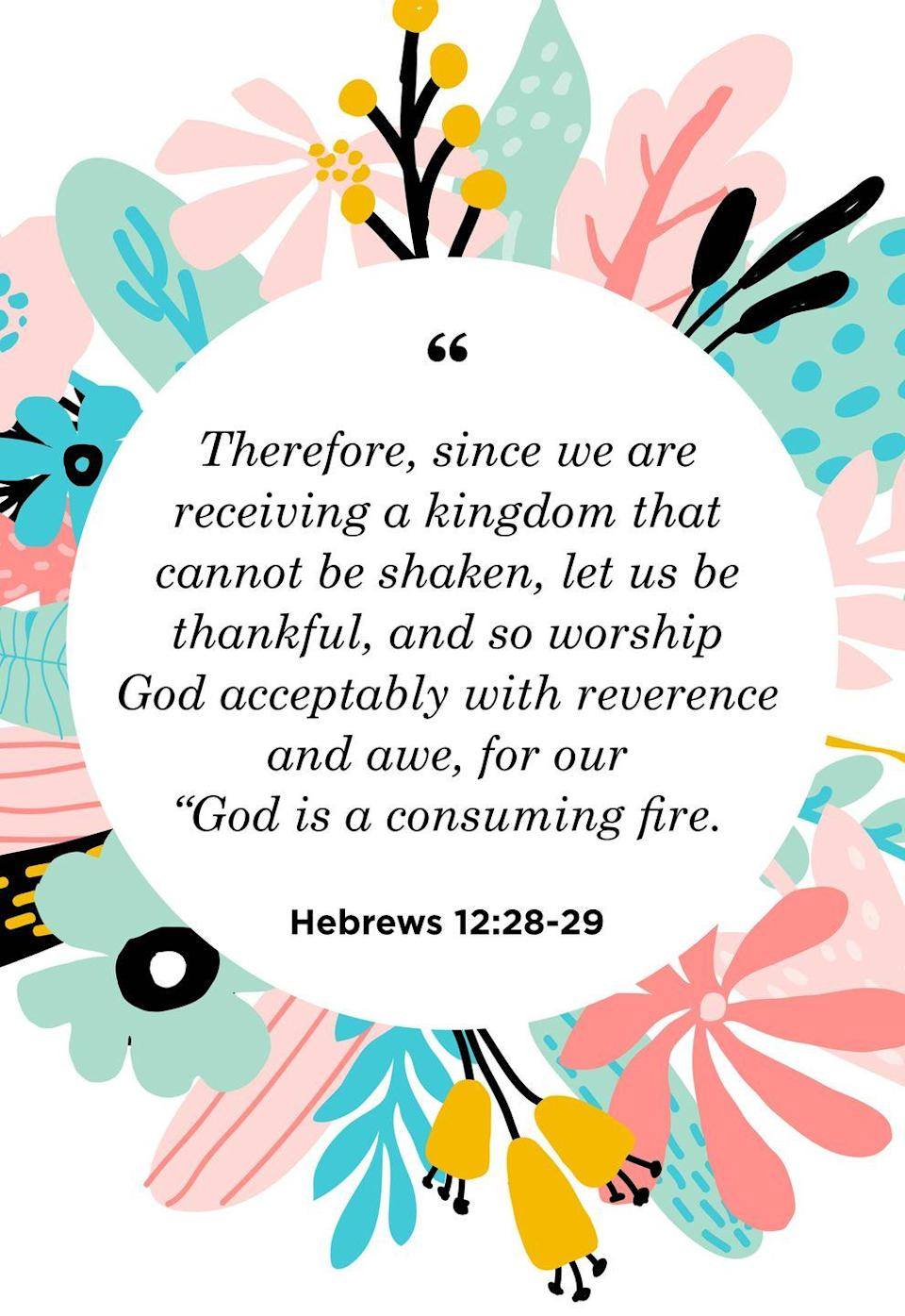 """<p>""""Therefore, since we are receiving a kingdom that cannot be shaken, let us be thankful, and so worship God acceptably with reverence and awe, for our """"God is a consuming fire.""""</p>"""