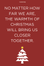 <p>No matter how far we are, the warmth of Christmas will bring us closer together.</p>
