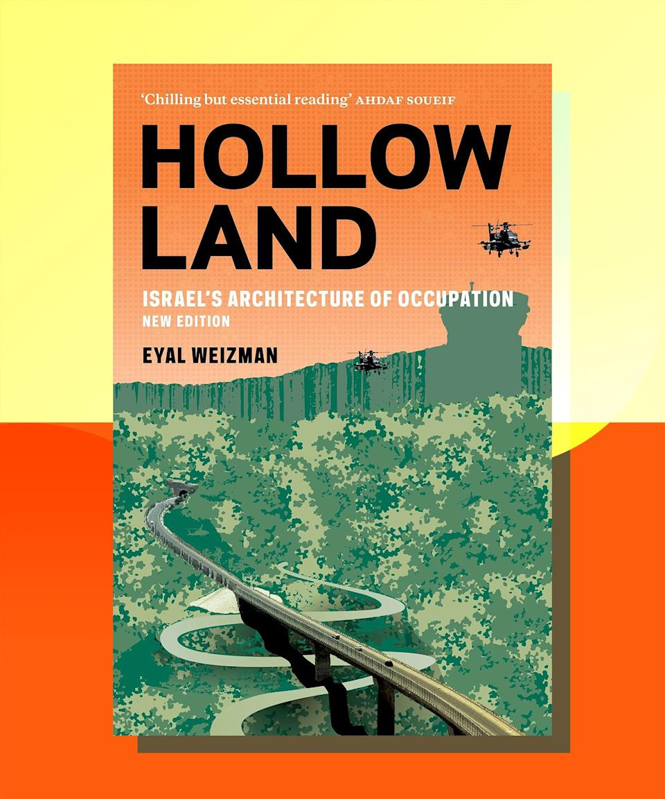 """<a href=""""https://bookshop.org/books/hollow-land-israel-s-architecture-of-occupation/9781786634481"""" rel=""""nofollow noopener"""" target=""""_blank"""" data-ylk=""""slk:Hollow Land: Israel's Architecture of Occupation"""" class=""""link rapid-noclick-resp""""><strong><em>Hollow Land: Israel's Architecture of Occupation</em></strong></a><strong> by Eyal Weizman</strong><br><br>In order to be an occupying force, you need to have more than just an army — you need to have infrastructure. Weizman's examination of the many ways in which architecture — from tunnels into Gaza to militarized spaces on land and in the air to constant surveillance apparatuses — makes occupation possible is a must-read for anyone who needs to see how comprehensive a system is needed in order to maintain control over an unwilling population."""
