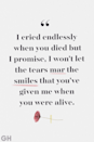 <p>I cried endlessly when you died but I promise, I won't let the tears mar the smiles that you've given me when you were alive.</p>