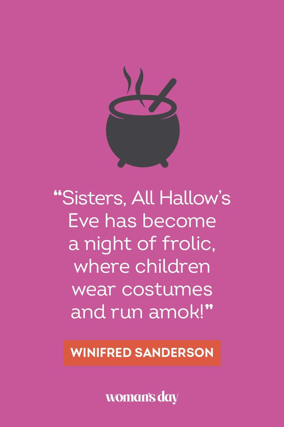"""<p>""""Sisters, All Hallow's Eve has become a night of frolic, where children wear costumes and run amok!"""" — Winifred Sanderson</p>"""
