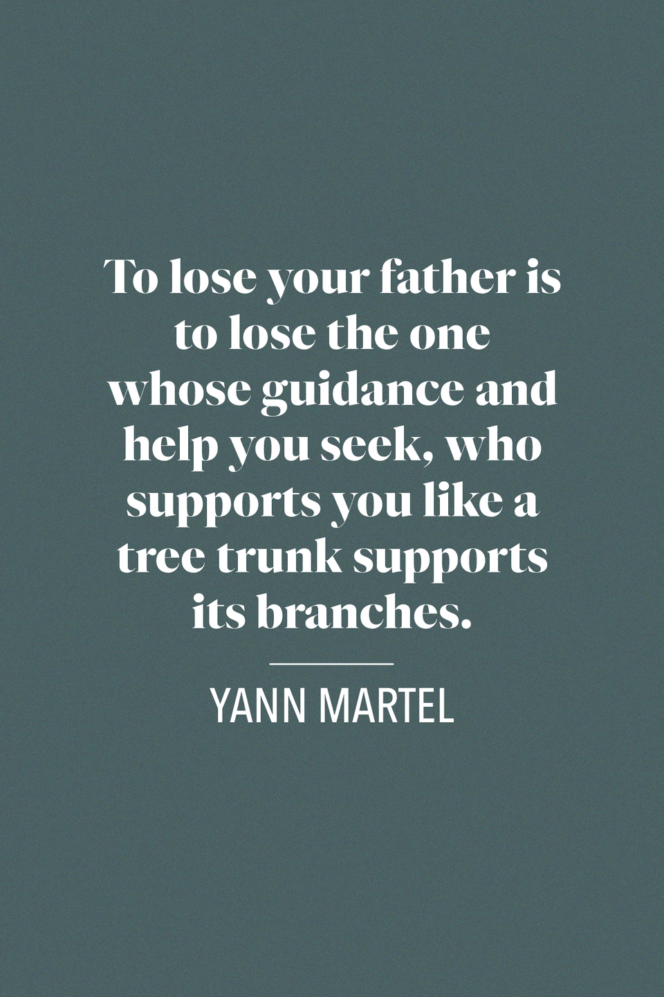 "<p>""To lose your father is to lose the one whose guidance and help you seek, who supports you like a tree trunk supports its branches,"" Canadian author Yann Martel said in his <em>New York Times Bestseller,</em> <em><a href=""https://www.amazon.com/dp/1786891689/ref=dp-kindle-redirect?_encoding=UTF8&btkr=1&tag=syn-yahoo-20&ascsubtag=%5Bartid%7C10072.g.32909234%5Bsrc%7Cyahoo-us"" rel=""nofollow noopener"" target=""_blank"" data-ylk=""slk:Life of Pi"" class=""link rapid-noclick-resp"">Life of Pi</a></em>.</p>"