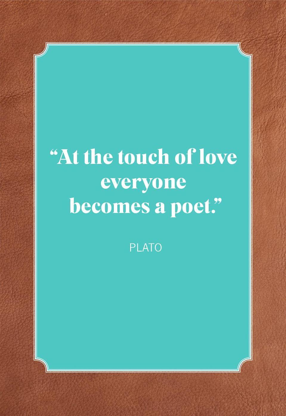 "<p>""At the touch of love everyone becomes a poet.""</p>"