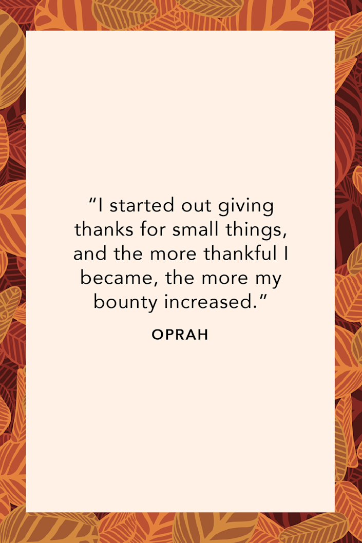 """<p>""""I started out giving thanks for small things, and the more thankful I became, the more my bounty increased,"""" Lady O of O said in her <a href=""""https://www.oprahdaily.com/entertainment/a27115976/books-by-oprah/"""" rel=""""nofollow noopener"""" target=""""_blank"""" data-ylk=""""slk:third published book"""" class=""""link rapid-noclick-resp"""">third published book</a>, <em><a href=""""https://www.amazon.com/What-Know-Sure-Oprah-Winfrey/dp/1250054052?tag=syn-yahoo-20&ascsubtag=%5Bartid%7C10072.g.28721147%5Bsrc%7Cyahoo-us"""" rel=""""nofollow noopener"""" target=""""_blank"""" data-ylk=""""slk:What I Know For Sure"""" class=""""link rapid-noclick-resp"""">What I Know For Sure</a></em>.</p>"""