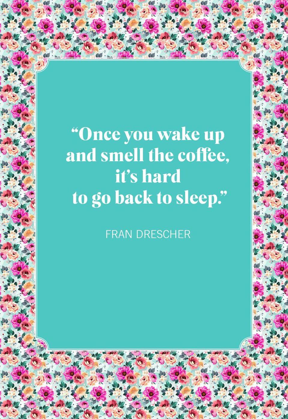 """<p>""""Once you wake up and smell the coffee, it's hard to go back to sleep.""""</p>"""