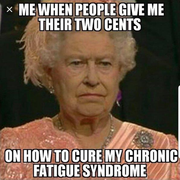 the queen of england frowning. it says: me when people give me their two cents on how to cure my chronic fatigue syndrome.