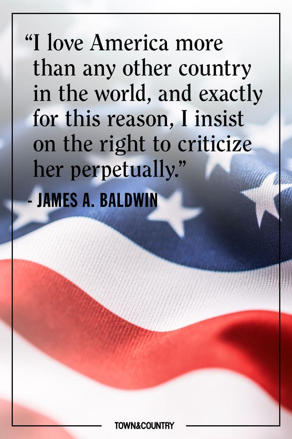 "<p>""I love America more than any other country in the world, and exactly for this reason, I insist on the right to criticize her perpetually.""</p><p>– James A. Baldwin</p>"
