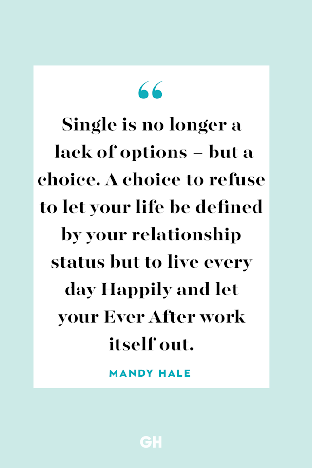 "<p>Single is no longer a lack of options – but a choice. A choice to refuse to let your life be defined by your relationship status but to live every day Happily and let your Ever After work itself out.</p><p><strong>RELATED:</strong> <a href=""https://www.goodhousekeeping.com/life/relationships/g25561929/broken-heart-quotes/"" target=""_blank"">40 Quotes About Broken Hearts That Are Just Too Real</a></p>"