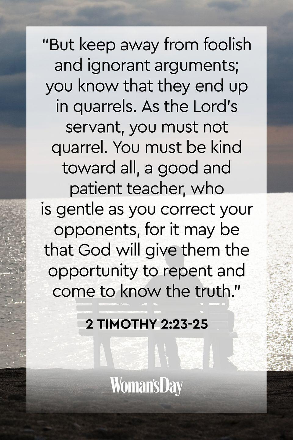 """<p>""""But keep away from foolish and ignorant arguments; you know that they end up in quarrels. As the Lord's servant, you must not quarrel. You must be kind toward all, a good and patient teacher, who is gentle as you correct your opponents, for it may be that God will give them the opportunity to repent and come to know the truth.""""</p><p><strong>The Good News:</strong> When we surround ourselves with other people, we can pick up some of their mannerisms, including their negative reactions to situations. Stay away from those people who pick a fight over everything because it goes against God's wishes. </p>"""