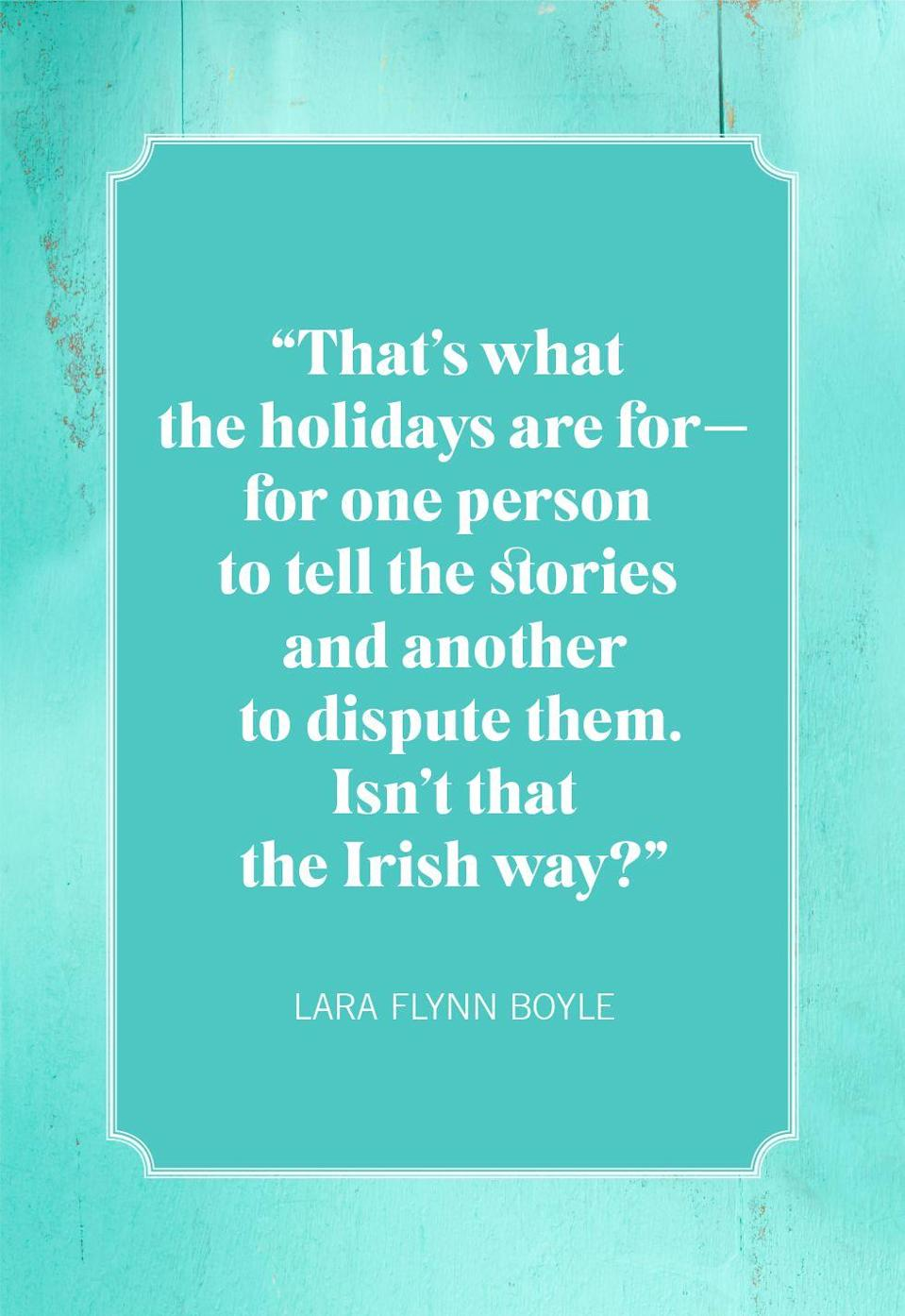 "<p>""That's what the holidays are for—for one person to tell the stories and another to dispute them. Isn't that the Irish way?""</p>"