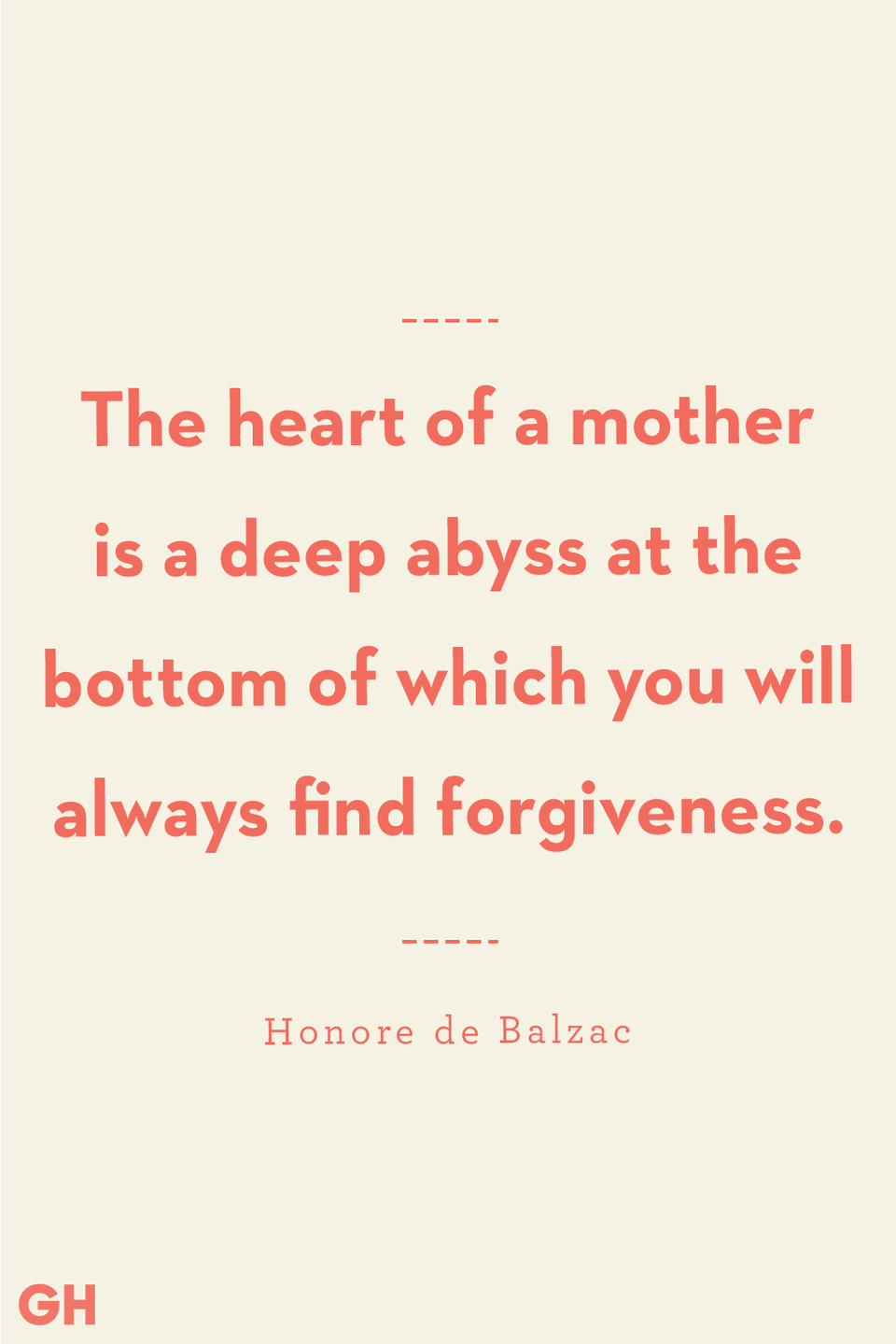 <p>The heart of a mother is a deep abyss at the bottom of which you will always find forgiveness.</p>