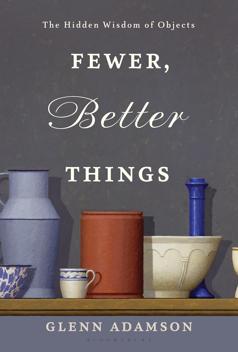 Fewer, Better Things: The Hidden Wisdom of Objects by Glenn Adamson (Bloomsbury)