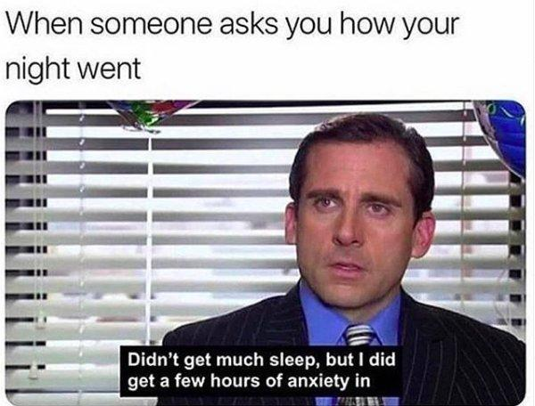 """When someone asks you how your night went (screengrab of The Office's Michael Scott saying """"Didn't get much sleep, but I did get a few hours of anxiety in"""")"""
