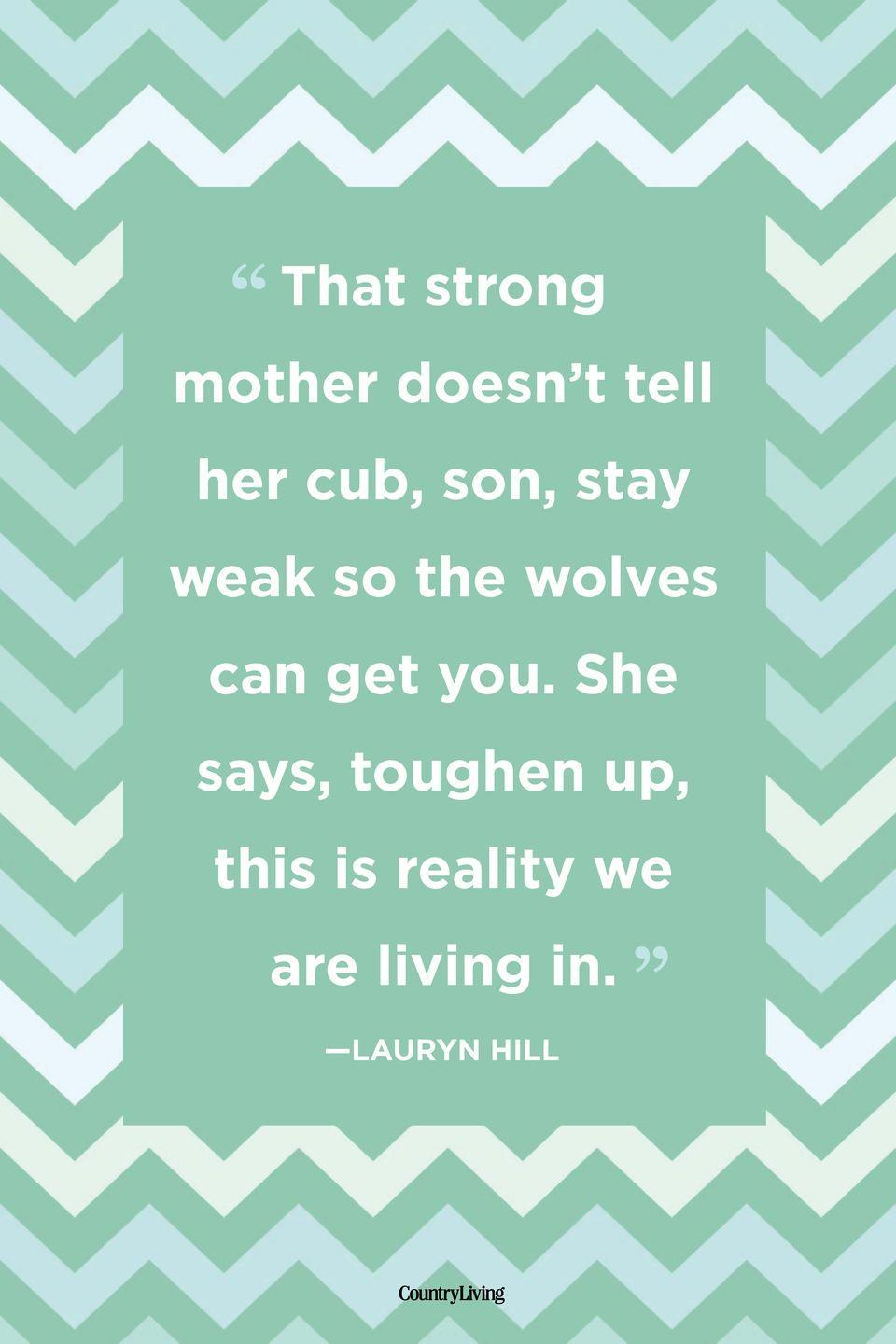 "<p>""That strong mother doesn't tell her cub, son, stay weak so the wolves can get you. She says, toughen up, this is reality we are living in.""</p>"