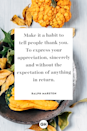 <p>Make it a habit to tell people thank you. To express your appreciation, sincerely and without the expectation of anything in return.</p>