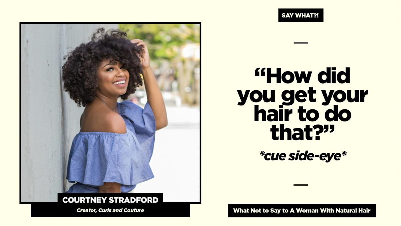 """<p><strong>Reality check:</strong><em> """"</em>Simply say, 'I love your hair! How did you achieve that style?' The compliment definitely butters me up, and the manner in which you ask implies you're genuinely interested and not just gawking,"""" says Stradford.<br />Follow Courtney on Instagram <a rel=""""nofollow"""" href=""""https://www.instagram.com/curlsandcouture/"""">@curlsandcouture</a> for more of her natural hair adventures. (Art: Quinn Lemmers for Yahoo Beauty) </p>"""