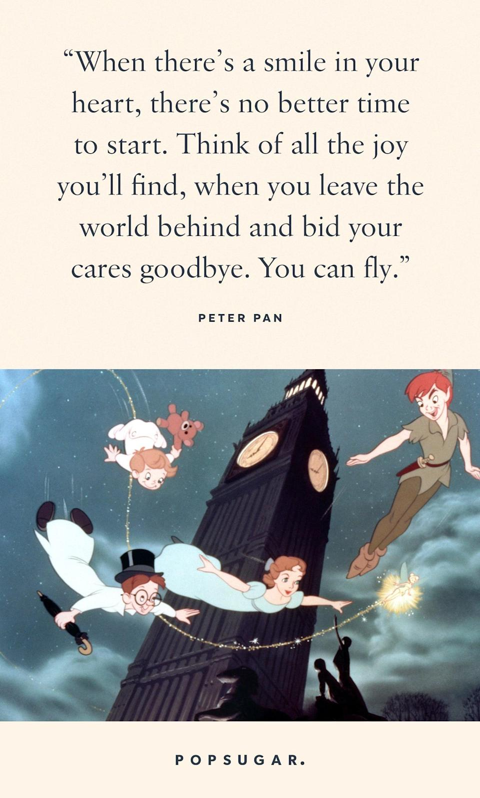 "<p>""When there's a smile in your heart, there's no better time to start. Think of all the joy you'll find, when you leave the world behind and bid your cares goodbye. You can fly."" - Peter Pan, <b>Peter Pan</b></p>"