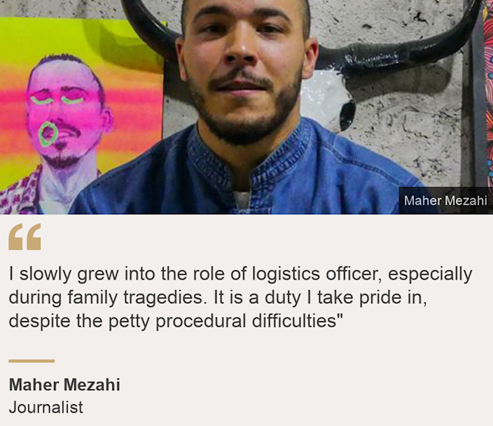 """"""" I slowly grew into the role of logistics officer, especially during family tragedies. It is a duty I take pride in, despite the petty procedural difficulties"""""""", Source: Maher Mezahi, Source description: Journalist, Image: Maher Mezahi"""