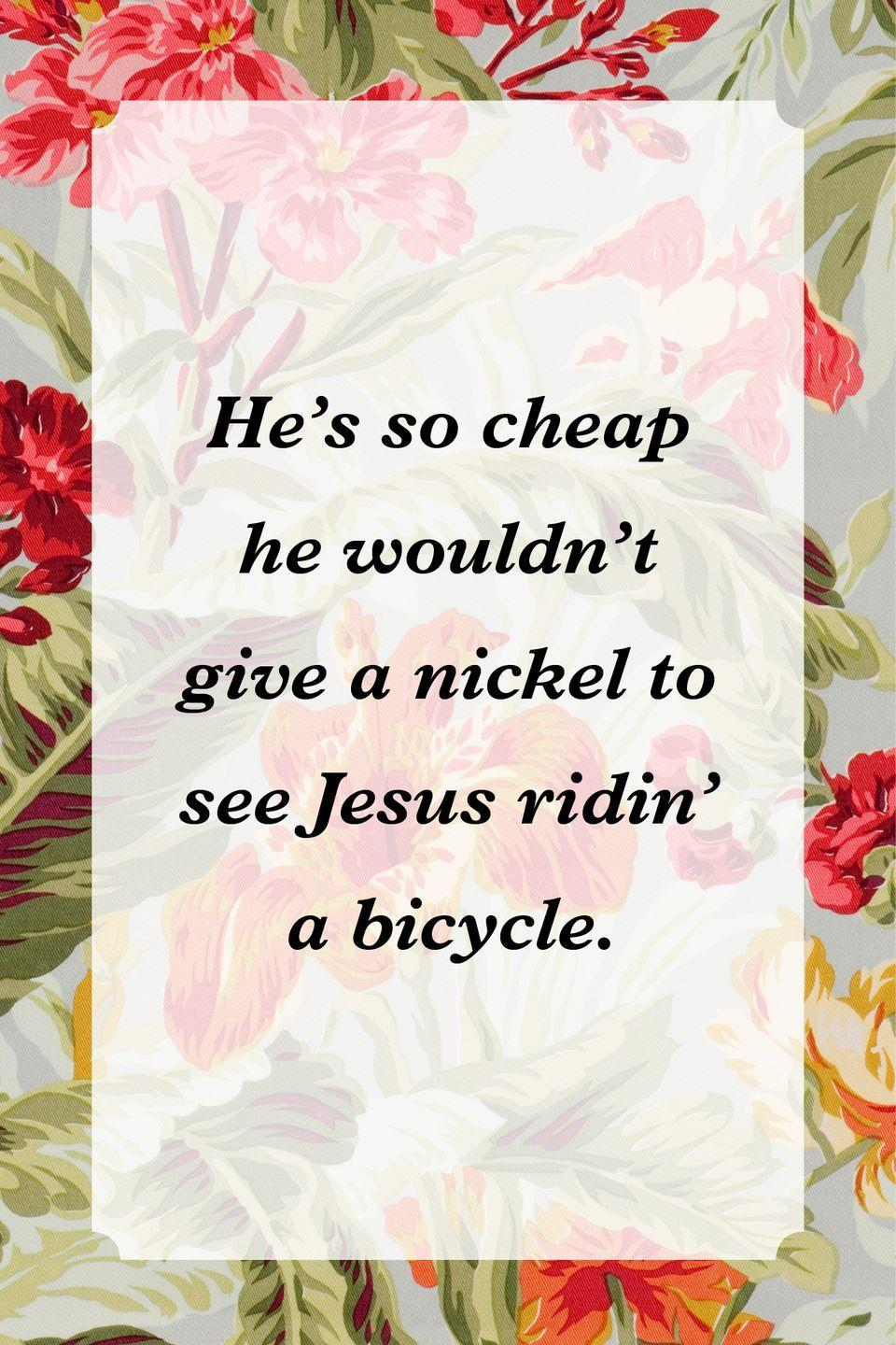 """<p>""""He's so cheap he wouldn't give a nickel to see Jesus ridin' a bicycle.""""</p>"""