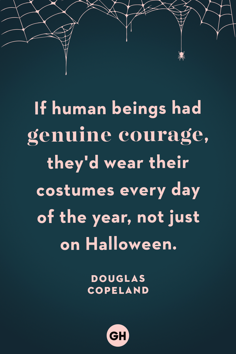 <p>If human beings had genuine courage, they'd wear their costumes every day of the year, not just on Halloween.</p>