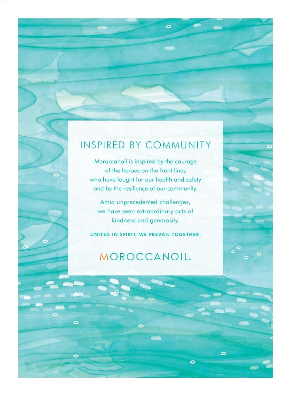 <p>Inspired by Community. </p><p>Moroccanoil is inspired by the courage of the heroes on the front lines who have fought for our health and safety and by the resilience of our community.</p><p>Amid unprecedented challenges, we have seen extraordinary acts of kindness and generosity.</p><p>United in spirit, we prevail together.</p>