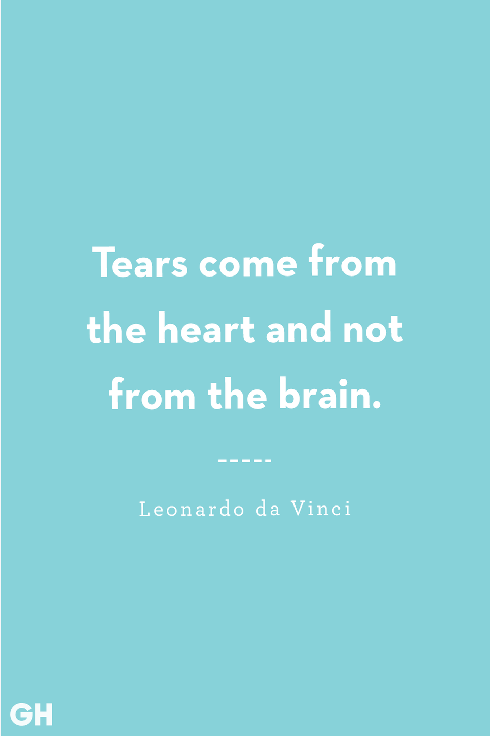 <p>Tears come from the heart and not from the brain.</p>