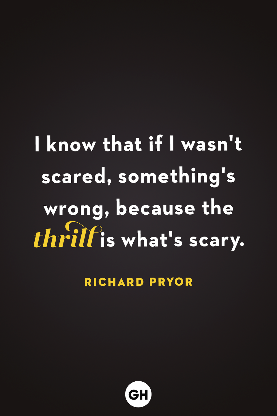 <p>I know that if I wasn't scared, something's wrong, because the thrill is what's scary.</p>