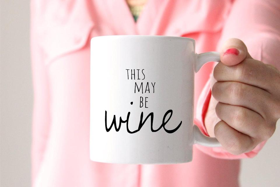 <p>A <span>This May Be Wine Mug</span> ($24) is what your friend who keeps it real deserves to own. </p>