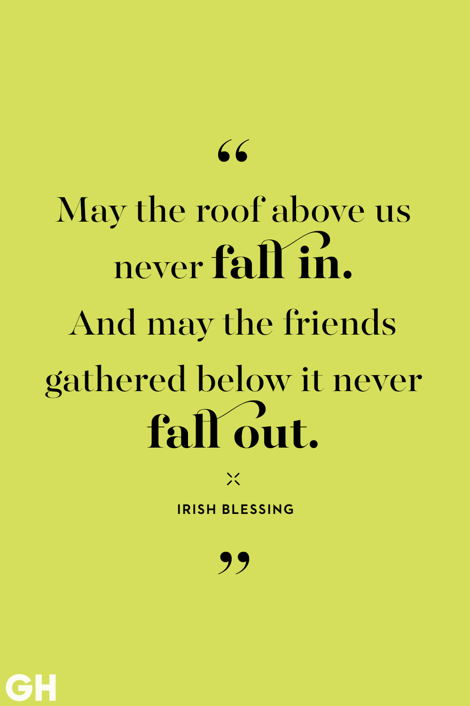"<p>""May the roof above us never fall in. And may the friends fathered below it never fall out."" </p>"