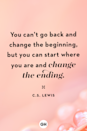 <p>You can't go back and change the beginning, but you can start where you are and change the ending.</p>