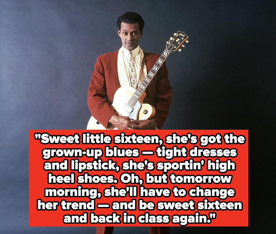 """Chuck Berry lyrics:""""Sweet little sixteen, she's got the grown-up blues — tight dresses and lipstick, she's sportin' high heel shoes. Oh, but tomorrow morning, she'll have to change her trend — and be sweet sixteen and back in class again"""""""