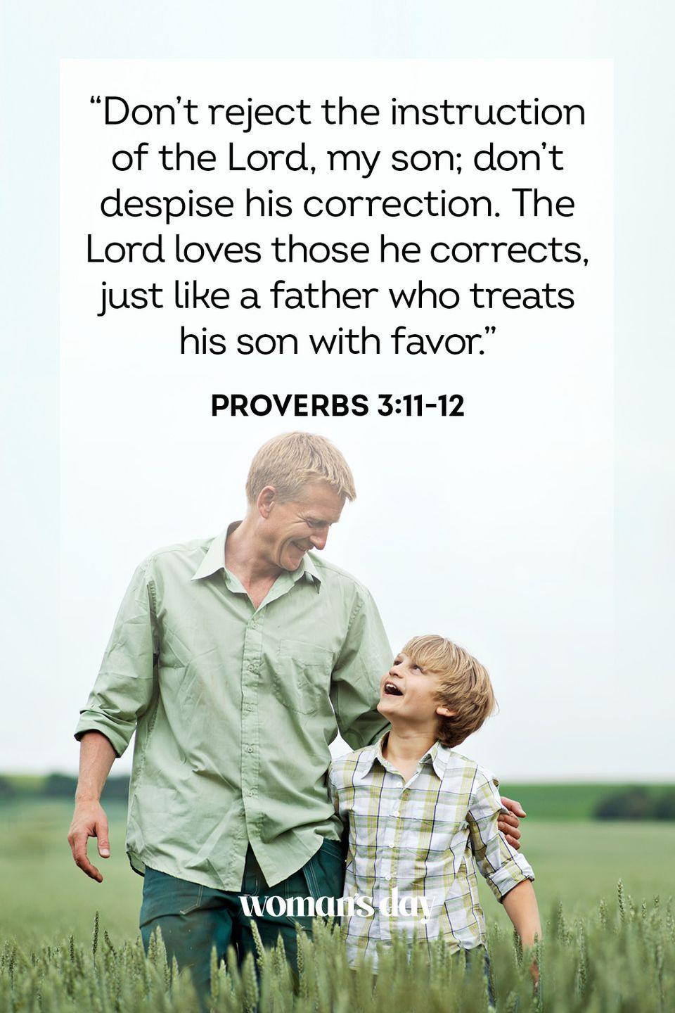 """<p>""""Don't reject the instruction of the Lord, my son; don't despise his correction. The Lord loves those he corrects, just like a father who treats his son with favor.""""</p><p><strong>The Good News:</strong> It isn't always easy to receive constructive feedback, whether that's from a boss or a father, but God reminds you that being gently corrected in life is a sign of true love. Dad just cares enough to voice his opinion.</p>"""