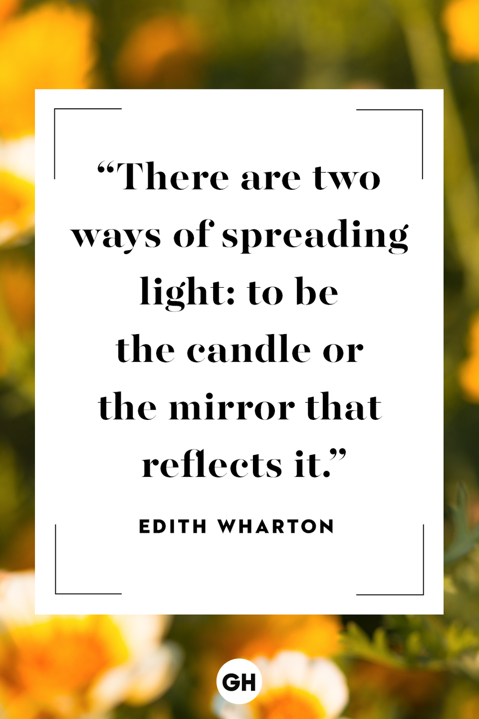 <p>There are two ways of spreading light: to be the candle or the mirror that reflects it.</p>
