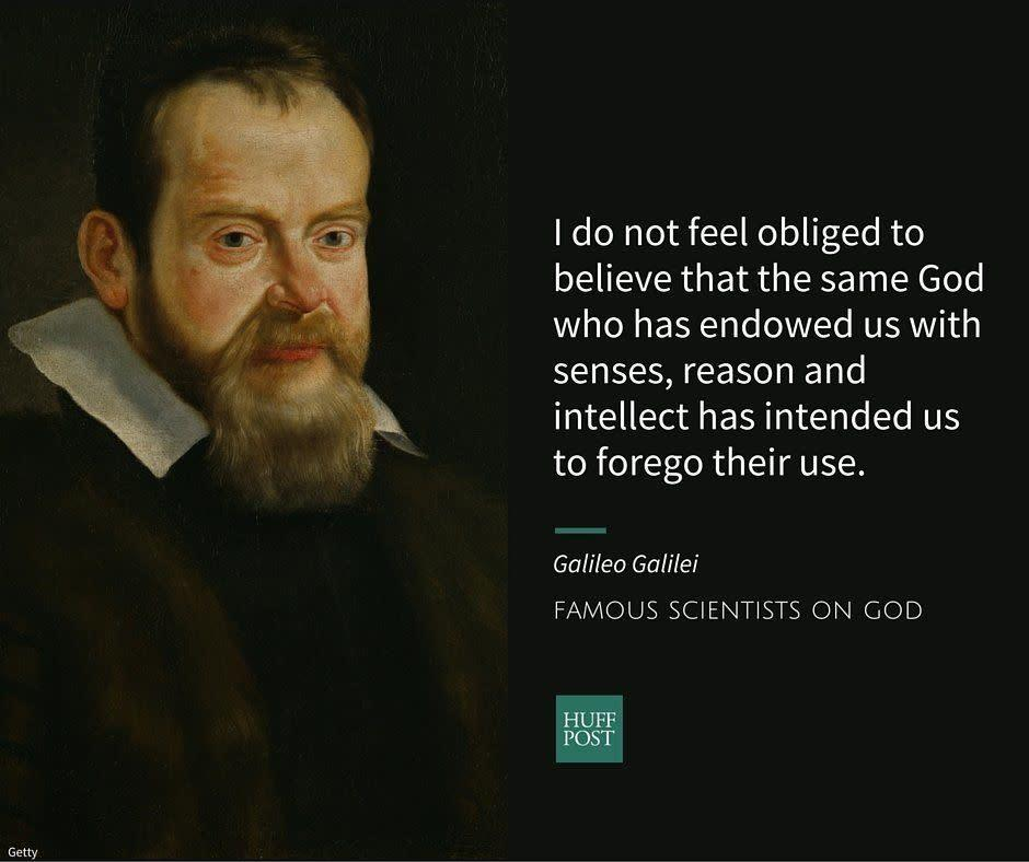 "The astronomer and scientist Galileo Galilei was famously convicted of heresy by the Roman Catholic Church for <a href=""http://www.biography.com/people/galileo-9305220#synopsis"" rel=""nofollow noopener"" target=""_blank"" data-ylk=""slk:supporting"" class=""link rapid-noclick-resp"">supporting</a> the theory that the planets revolved around the sun.&nbsp;In private letters, he <a href=""http://www.biography.com/people/galileo-9305220#controversial-findings"" rel=""nofollow noopener"" target=""_blank"" data-ylk=""slk:confirmed"" class=""link rapid-noclick-resp"">confirmed</a> that his beliefs hadn't changed.<br><br>Writing to the&nbsp;Grand Duchess Christina of Tuscany, Galileo <a href=""https://www.brainpickings.org/2013/02/15/galileo-letter-to-duchess-of-tuscany/"" rel=""nofollow noopener"" target=""_blank"" data-ylk=""slk:criticized"" class=""link rapid-noclick-resp"">criticized</a> philosophers of his&nbsp;time who&nbsp;blindly&nbsp;valued Biblical authority over scientific evidence.<br><br><i>""I do not feel obliged to believe that the same God who has endowed us with senses, reason and intellect has intended us to forego their use and by some other means to give us knowledge which we can attain by them. He would not require us to deny sense and reason in physical matters which are set before our eyes and minds by direct experience or necessary demonstrations.""</i>"