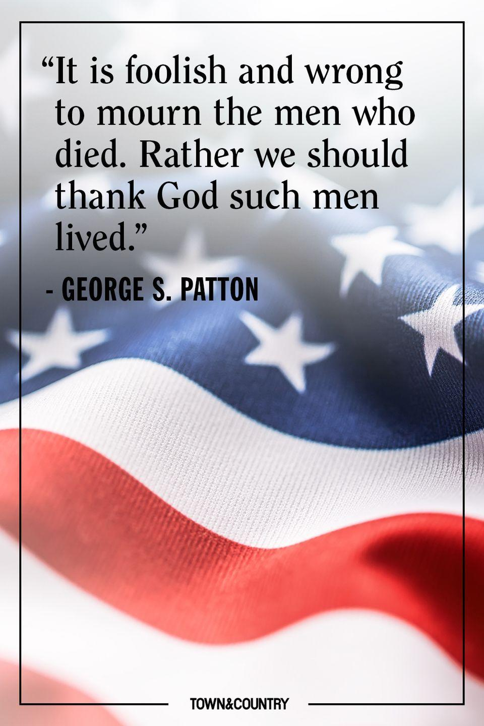 "<p>""It is foolish and wrong to mourn the men who died. Rather we should thank God such men lived.""</p><p>– George S. Patton </p>"