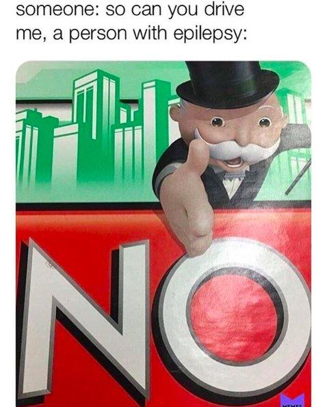 """monopoly man reaching out hand above """"no"""" in monopoly. caption, someone: so can you drive. me, a person with epilepsy"""