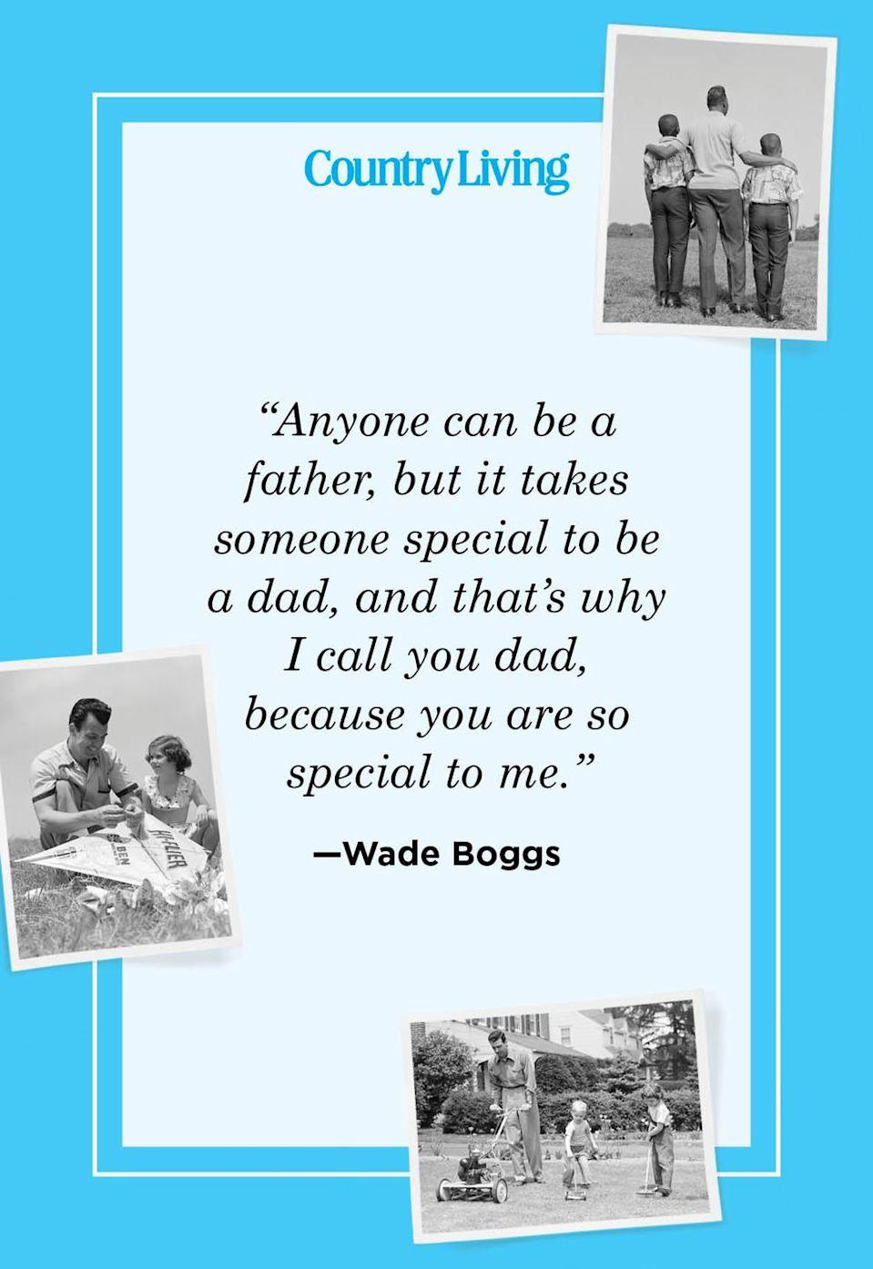 "<p>""Anyone can be a father, but it takes someone special to be a dad, and that's why I call you dad, because you are so special to me.""</p>"