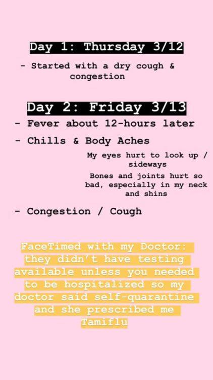 A fever of around 100/101 started about 12 hours later. I had chills and body aches. My eyes hurt to look up / sideways, my bones / muscles / joints hurt all over my body, especially in my neck and shins. The congestion and dry cough remained consistent. In the morning, I got on FaceTime with my Doctor. At this time, testing was limited in LA, so my doctor had me self-quarantine as if I did have it. She prescribed me Tamiflu – if I did have the regular flu, this would help to reduce the symptoms.
