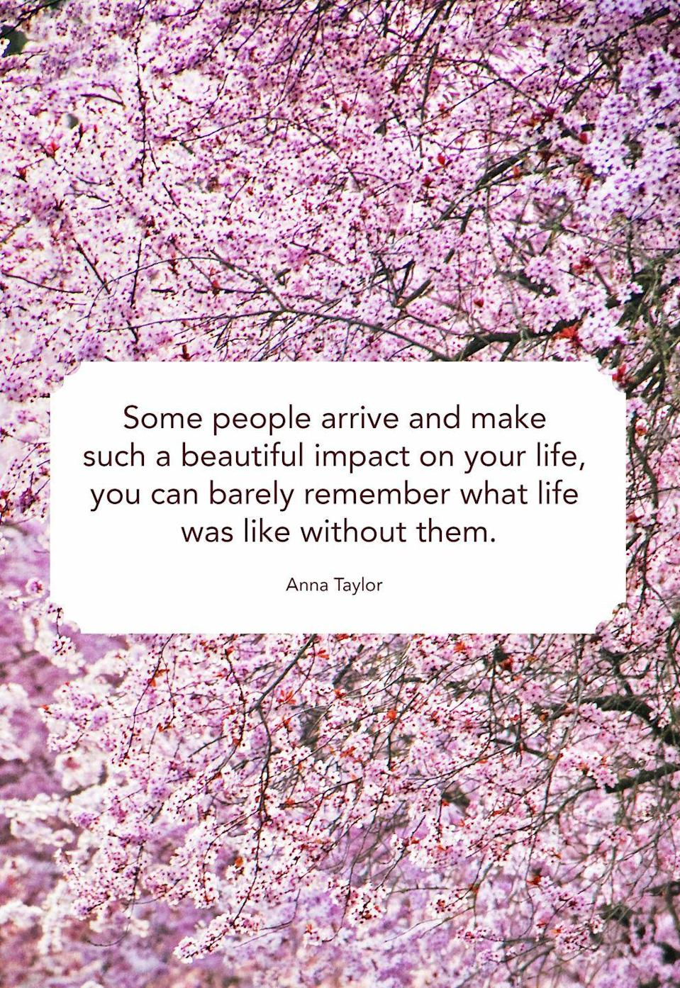 "<p>""Some people arrive and make such a beautiful impact on your life, you can barely remember what life was like without them.""</p>"