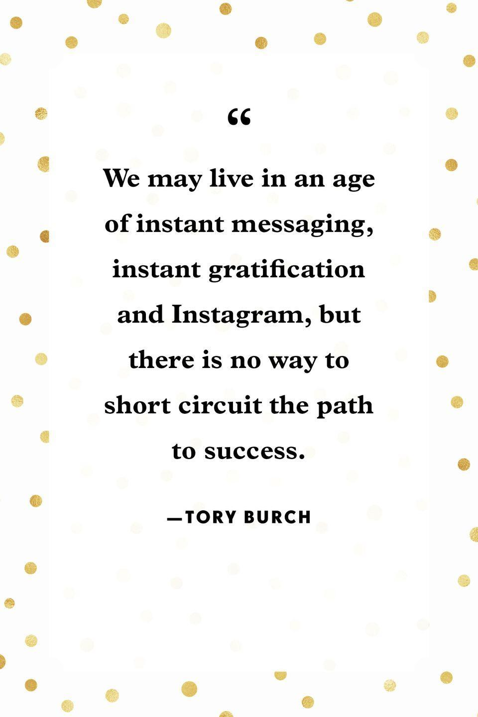 """<p>""""We may live in an age of instant messaging, instant gratification and Instagram, but there is no way to short circuit the path to success.""""</p>"""