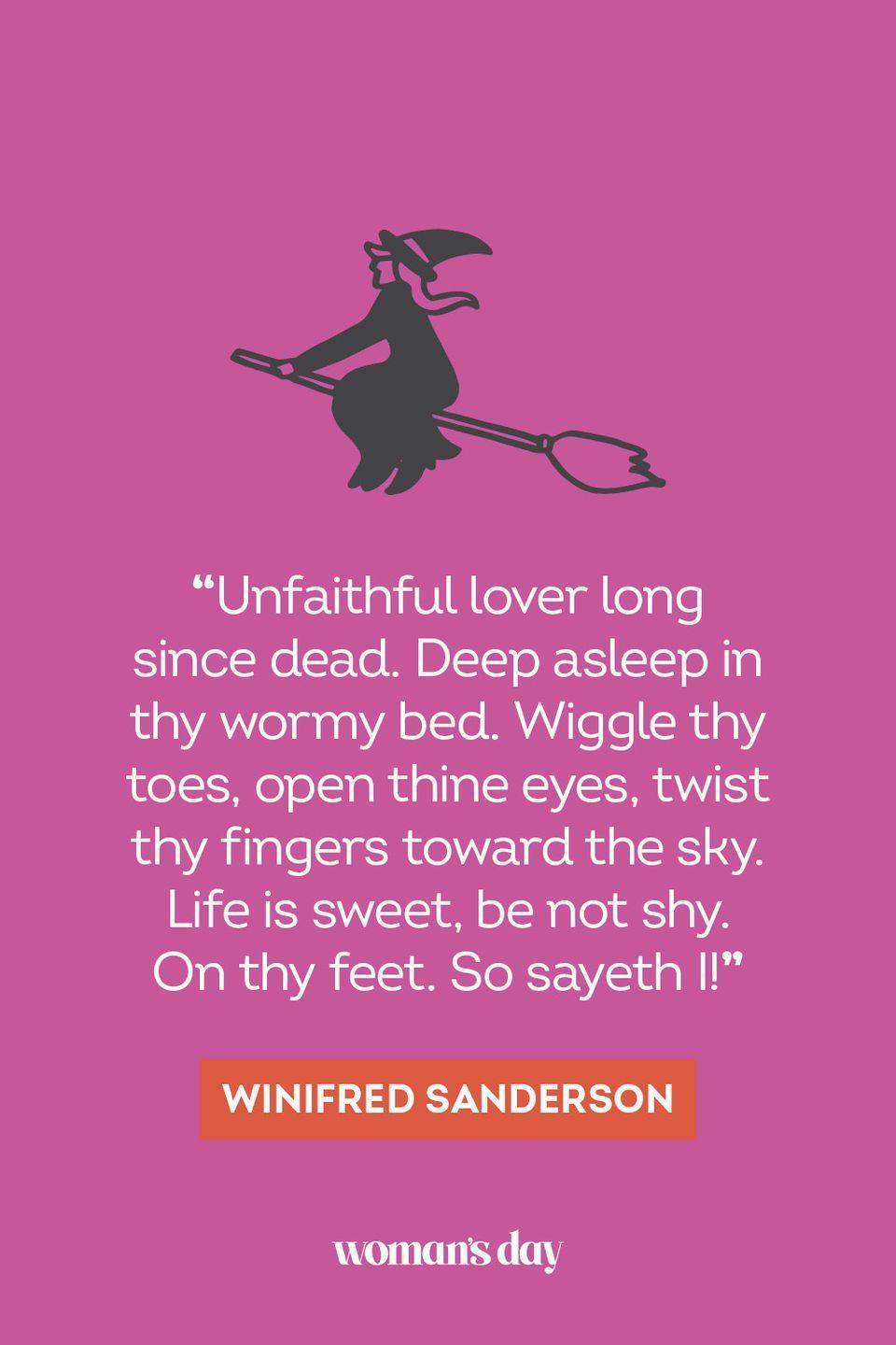 """<p>""""Unfaithful lover long since dead. Deep asleep in thy wormy bed. Wiggle thy toes, open thine eyes, twist thy fingers toward the sky. Life is sweet, be not shy. On thy feet. So sayeth I!"""" — Winifred Sanderson</p><p><strong>__________________________________________________________</strong></p><p>Want more Woman's Day? <a href=""""https://subscribe.hearstmags.com/subscribe/womansday/253396?source=wdy_edit_article"""" rel=""""nofollow noopener"""" target=""""_blank"""" data-ylk=""""slk:Subscribe to Woman's Day"""" class=""""link rapid-noclick-resp"""">Subscribe to Woman's Day</a> today and get <strong>73% off your first 12 issues</strong>. And while you're at it, <a href=""""https://link.womansday.com/join/3o9/wdy-newsletter"""" rel=""""nofollow noopener"""" target=""""_blank"""" data-ylk=""""slk:sign up for our FREE newsletter"""" class=""""link rapid-noclick-resp"""">sign up for our FREE newsletter</a> for even more of the Woman's Day content you want.</p>"""