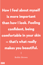 "<p>""How I feel about myself is more important than how I look. Feeling confident, being comfortable in your skin — that's what really makes you beautiful."" </p>"