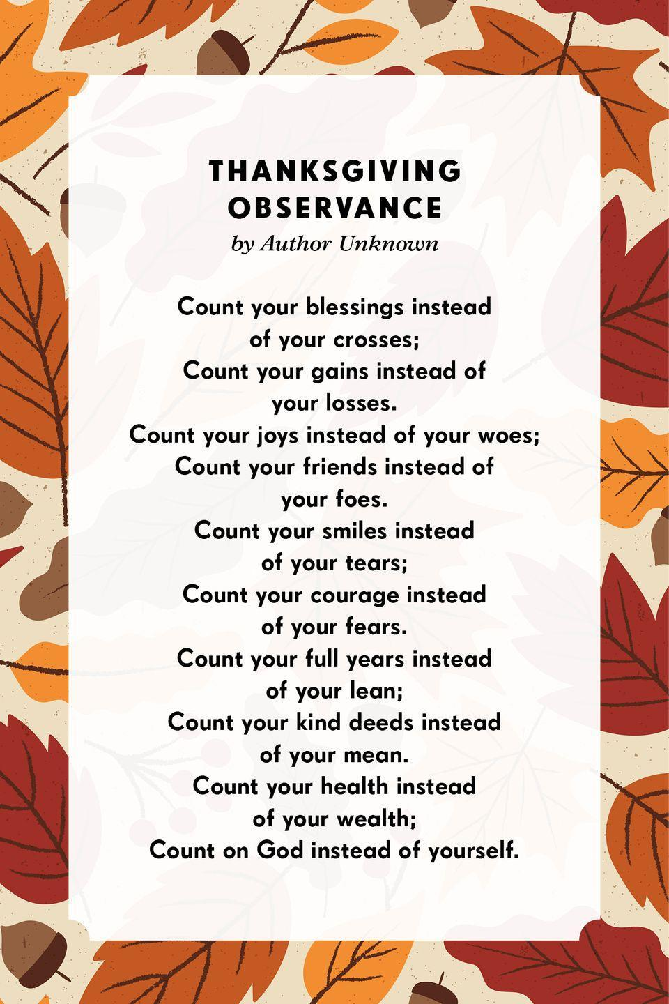 <p><strong>Thanksgiving Observance</strong></p><p>Count your blessings instead of your crosses;<br>Count your gains instead of your losses.<br>Count your joys instead of your woes;<br>Count your friends instead of your foes.<br>Count your smiles instead of your tears;<br>Count your courage instead of your fears.<br>Count your full years instead of your lean;<br>Count your kind deeds instead of your mean.<br>Count your health instead of your wealth;<br>Count on God instead of yourself.</p>
