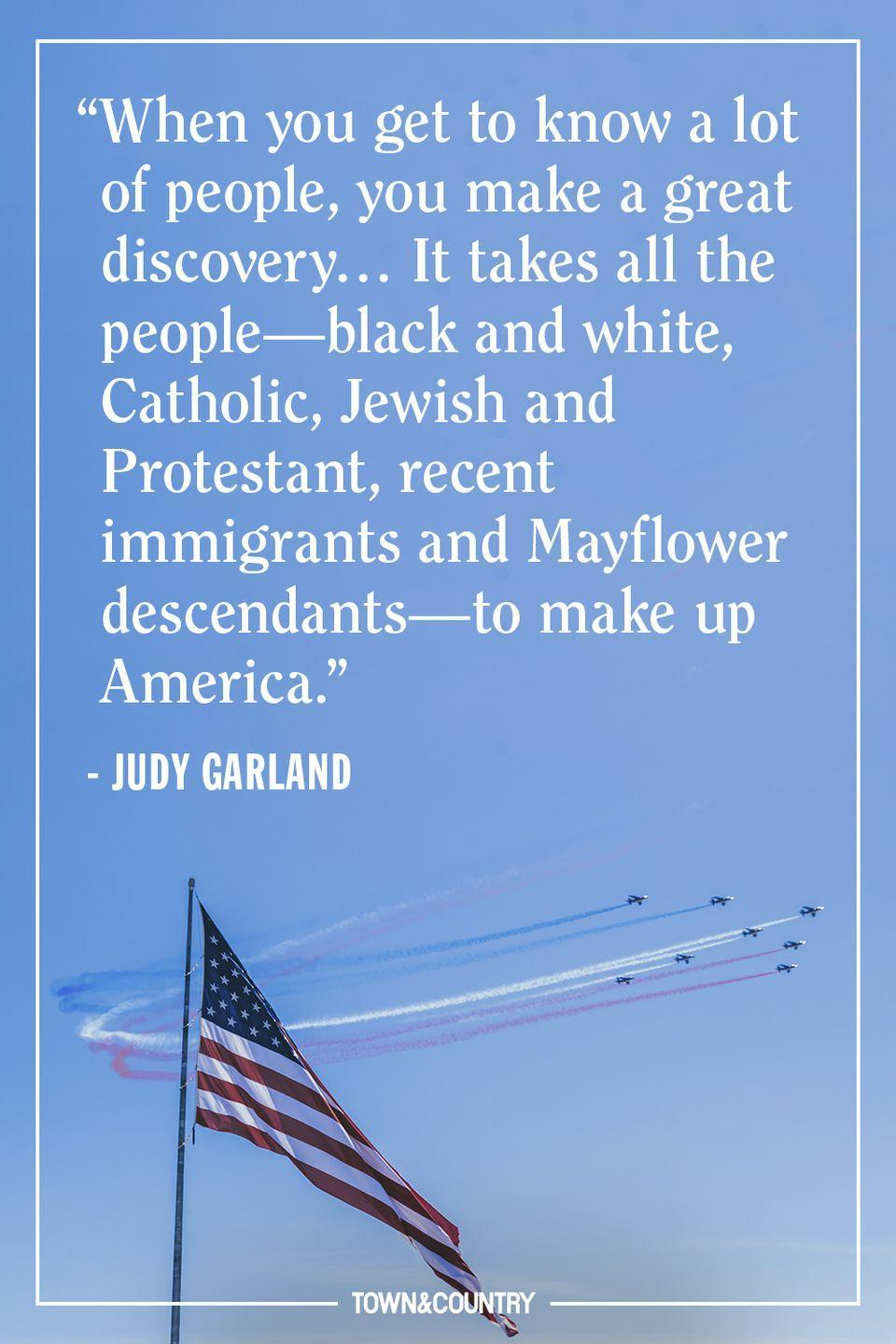 """<p>""""When you get to know a lot of people, you make a great discovery… It takes all the people—black and white, Catholic, Jewish and Protestant, recent immigrants and Mayflower descendants—to make up America.""""</p><p>— <em>Judy Garland</em></p>"""
