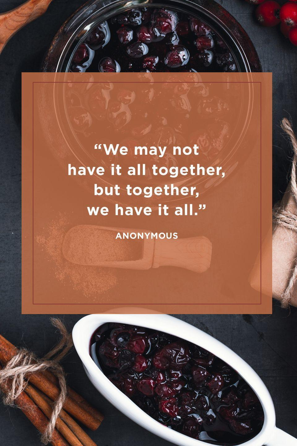 "<p>""We may not have it all together, but together, we have it all.""</p>"