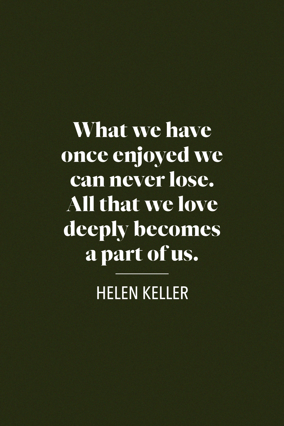 "<p>Helen Keller, a pioneering advocate for the deaf and blind, said ""What we have once enjoyed we can never lose. All that we love deeply becomes a part of us,"" in her book, <em><a href=""https://books.google.com/books/about/The_Open_Door.html?id=-WMIAQAAIAAJ"" rel=""nofollow noopener"" target=""_blank"" data-ylk=""slk:The Open Door"" class=""link rapid-noclick-resp"">The Open Door</a></em>.</p>"